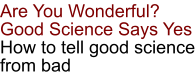 Are You Wonderful? Good Science Says Yes How to tell good science from bad